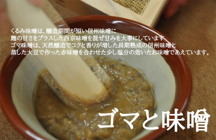 くるみ味噌は、醸造期間が短い信州味噌に麹の甘さをプラスした西京味噌を混ぜ甘みを大事にしていますゴマ味噌は、天然醸造でコクと香りが増した長期熟成の信州味噌と蒸した大豆で作った赤味噌を合わせた少し塩分の効いたお味噌であえています。